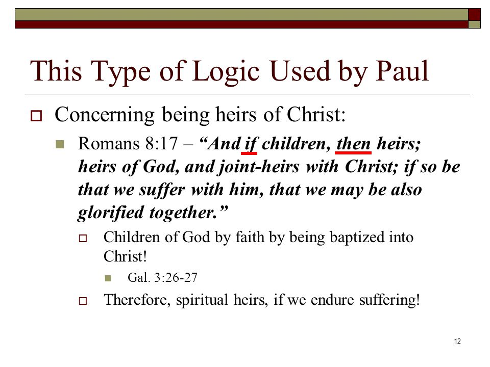 12 This Type of Logic Used by Paul  Concerning being heirs of Christ: Romans 8:17 – And if children, then heirs; heirs of God, and joint-heirs with Christ; if so be that we suffer with him, that we may be also glorified together.  Children of God by faith by being baptized into Christ.