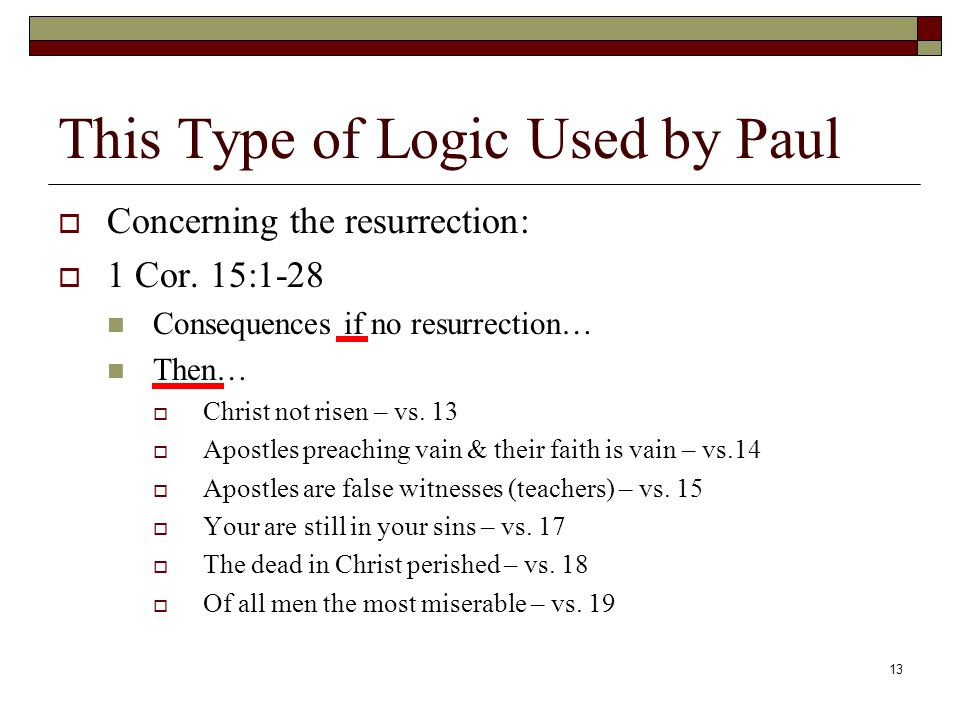 13 This Type of Logic Used by Paul  Concerning the resurrection:  1 Cor.