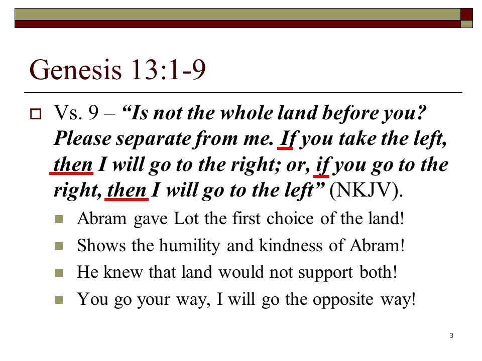3 Genesis 13:1-9  Vs. 9 – Is not the whole land before you.