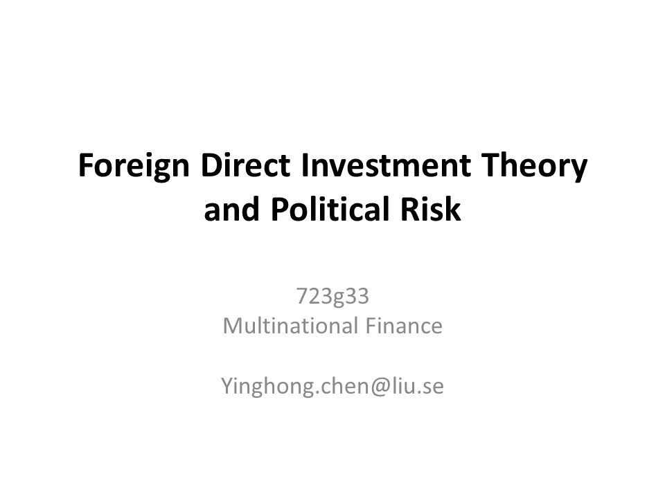 Foreign Direct Investment Theory and Political Risk 723g33 Multinational Finance Yinghong.chen@liu.se