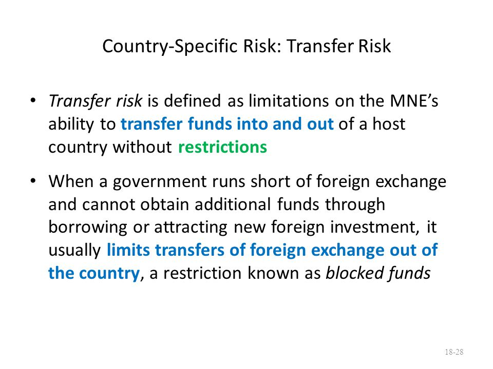 Country-Specific Risk: Transfer Risk Transfer risk is defined as limitations on the MNE's ability to transfer funds into and out of a host country wit