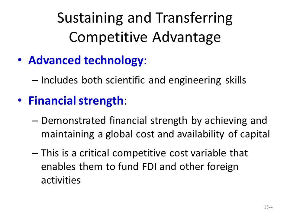 Sustaining and Transferring Competitive Advantage Advanced technology: – Includes both scientific and engineering skills Financial strength: – Demonst
