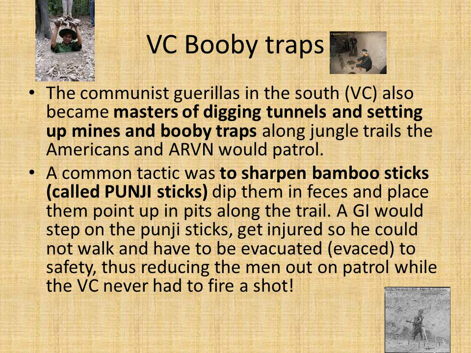 VC Booby traps The communist guerillas in the south (VC) also became masters of digging tunnels and setting up mines and booby traps along jungle trai