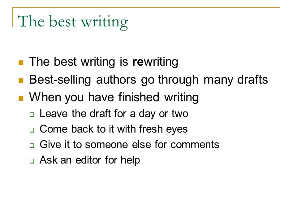 The best writing The best writing is rewriting Best-selling authors go through many drafts When you have finished writing  Leave the draft for a day or two  Come back to it with fresh eyes  Give it to someone else for comments  Ask an editor for help