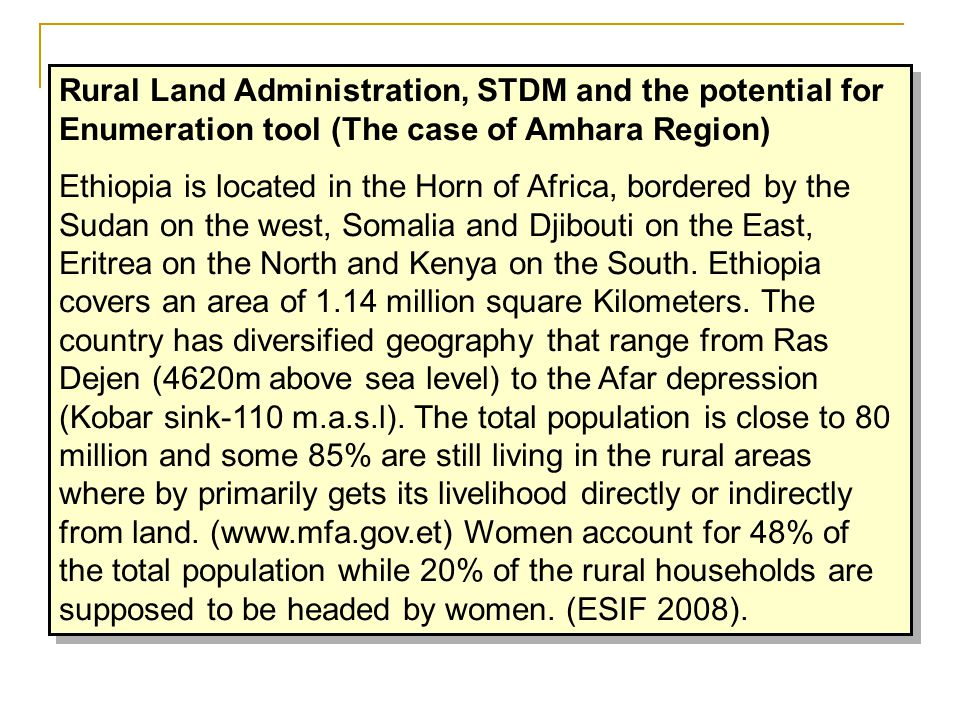 Rural Land Administration, STDM and the potential for Enumeration tool (The case of Amhara Region) Ethiopia is located in the Horn of Africa, bordered by the Sudan on the west, Somalia and Djibouti on the East, Eritrea on the North and Kenya on the South.