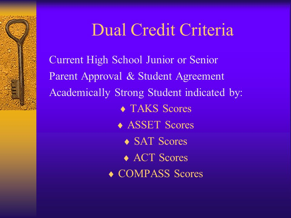Dual Credit Criteria Current High School Junior or Senior Parent Approval & Student Agreement Academically Strong Student indicated by:  TAKS Scores  ASSET Scores  SAT Scores  ACT Scores  COMPASS Scores