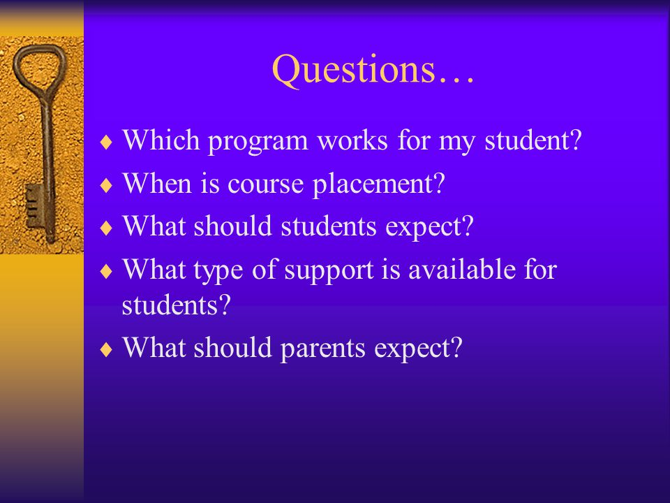 Questions…  Which program works for my student.  When is course placement.