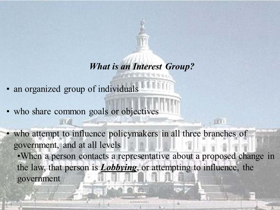 What is an Interest Group? an organized group of individuals who share common goals or objectives who attempt to influence policymakers in all three b