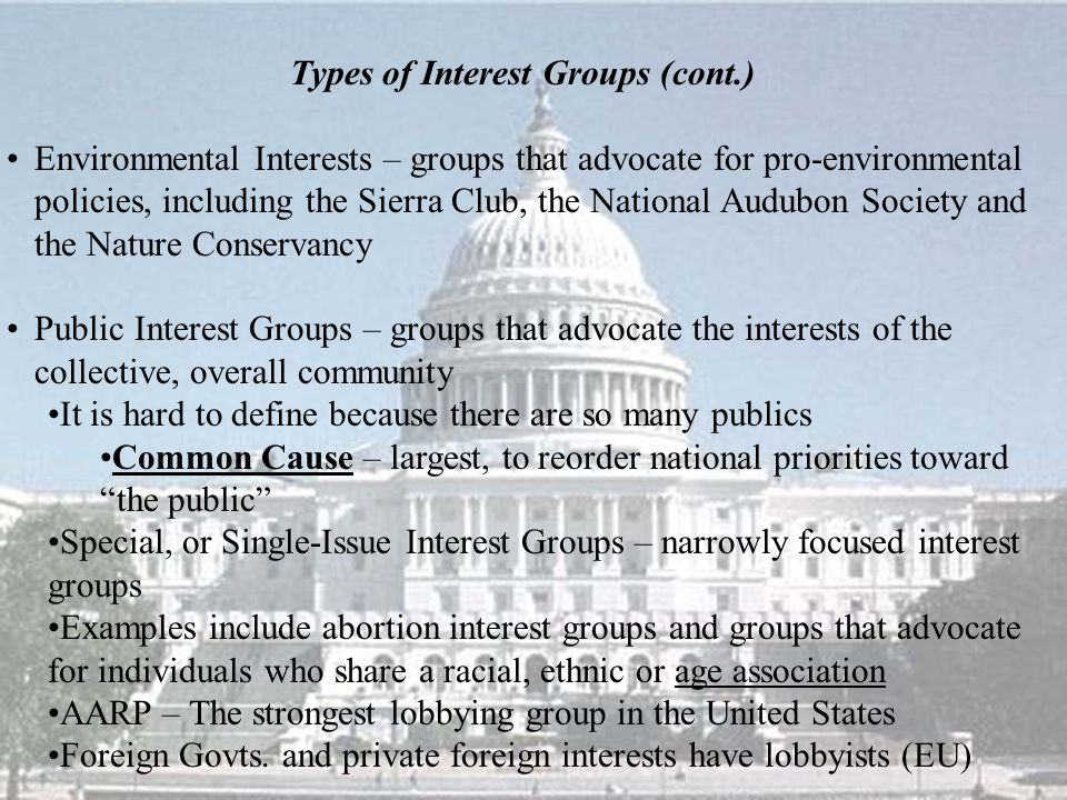Types of Interest Groups (cont.) Environmental Interests – groups that advocate for pro-environmental policies, including the Sierra Club, the National Audubon Society and the Nature Conservancy Public Interest Groups – groups that advocate the interests of the collective, overall community It is hard to define because there are so many publics Common Cause – largest, to reorder national priorities toward the public Special, or Single-Issue Interest Groups – narrowly focused interest groups Examples include abortion interest groups and groups that advocate for individuals who share a racial, ethnic or age association AARP – The strongest lobbying group in the United States Foreign Govts.