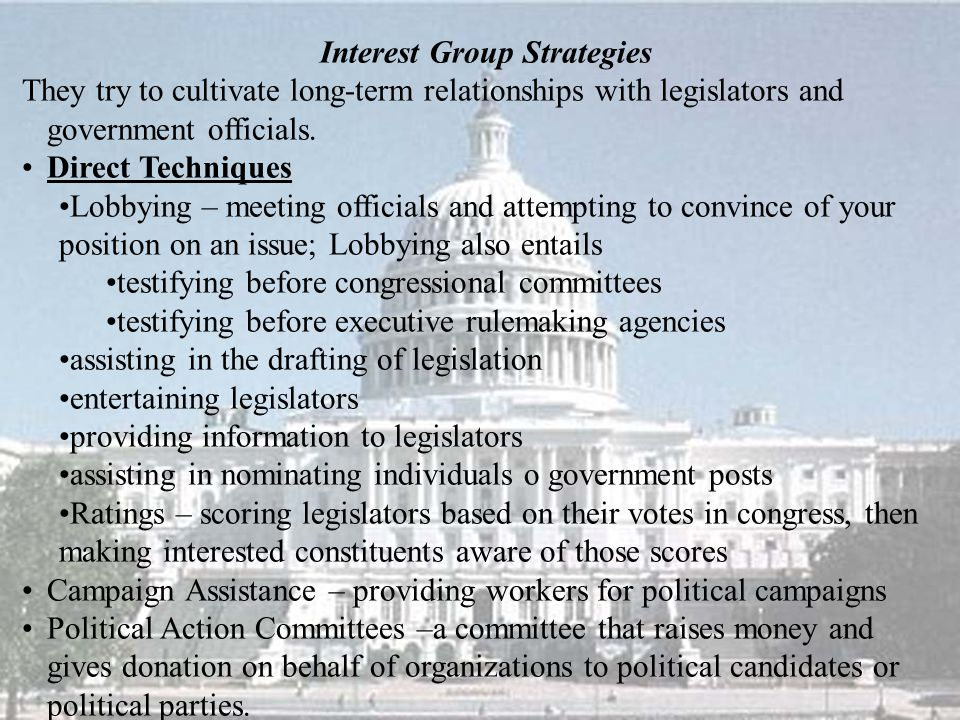 Interest Group Strategies They try to cultivate long-term relationships with legislators and government officials.