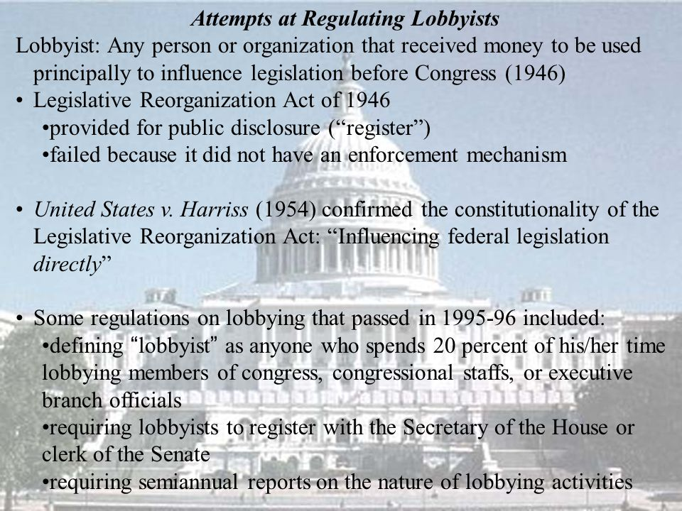Attempts at Regulating Lobbyists Lobbyist: Any person or organization that received money to be used principally to influence legislation before Congress (1946) Legislative Reorganization Act of 1946 provided for public disclosure ( register ) failed because it did not have an enforcement mechanism United States v.