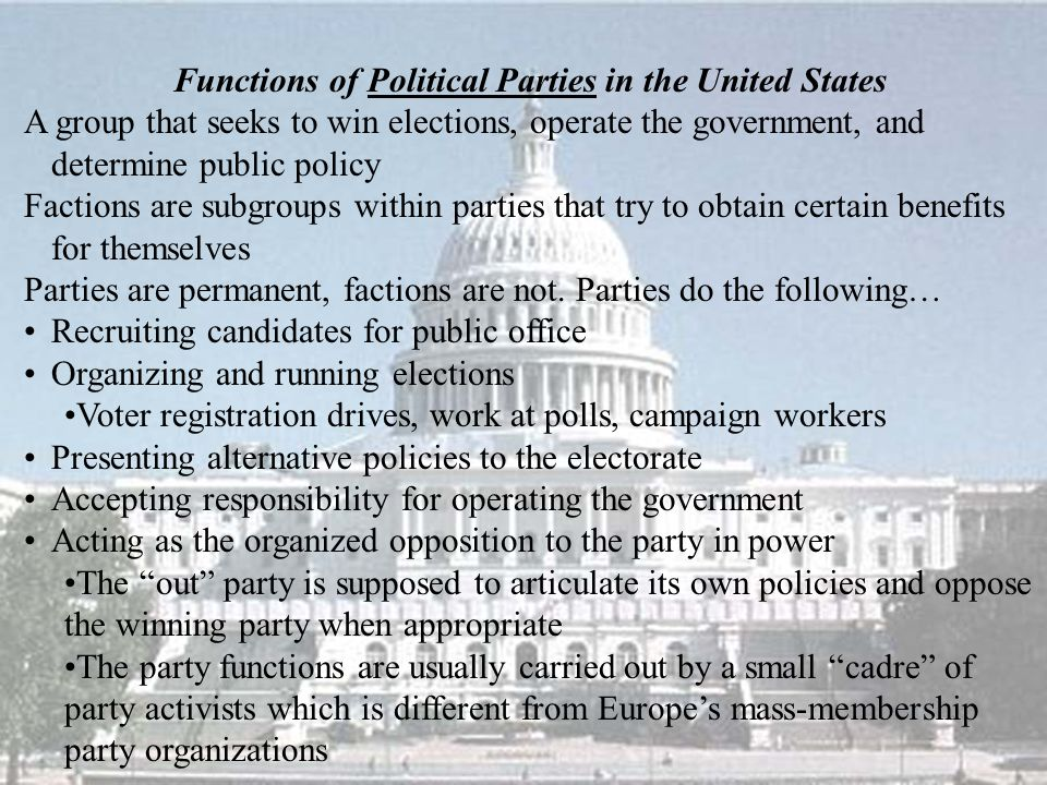 Functions of Political Parties in the United States A group that seeks to win elections, operate the government, and determine public policy Factions are subgroups within parties that try to obtain certain benefits for themselves Parties are permanent, factions are not.