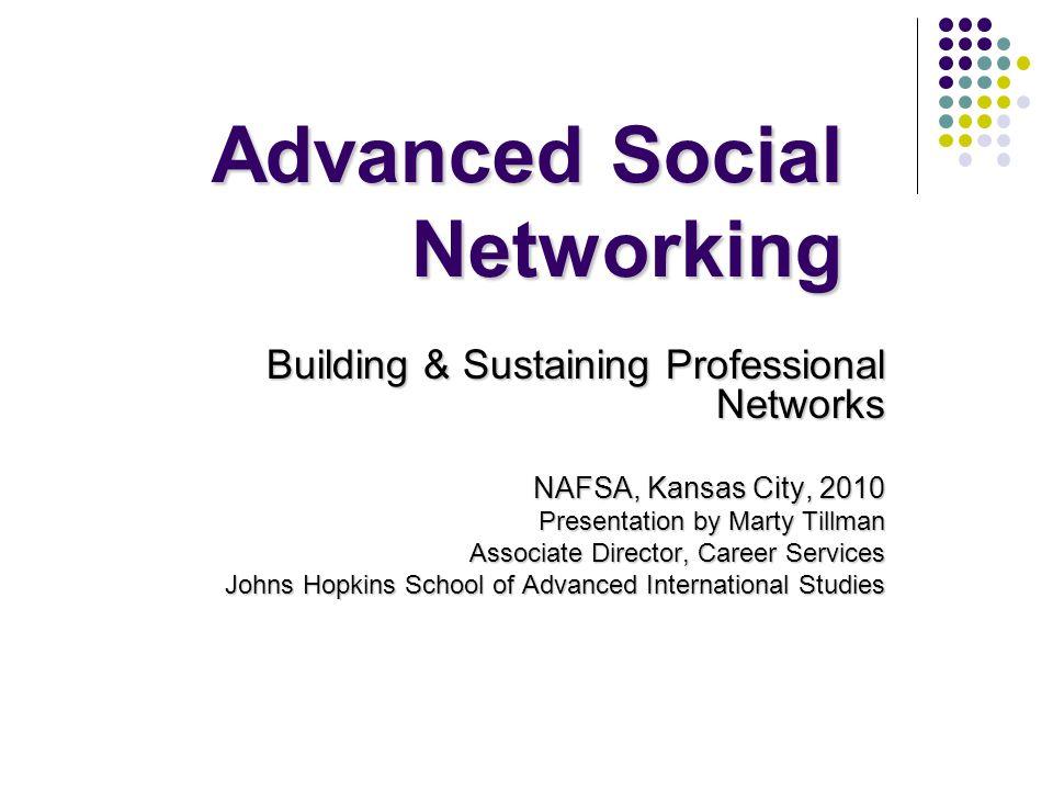 Advanced Social Networking Building & Sustaining Professional Networks NAFSA, Kansas City, 2010 Presentation by Marty Tillman Associate Director, Career Services Johns Hopkins School of Advanced International Studies