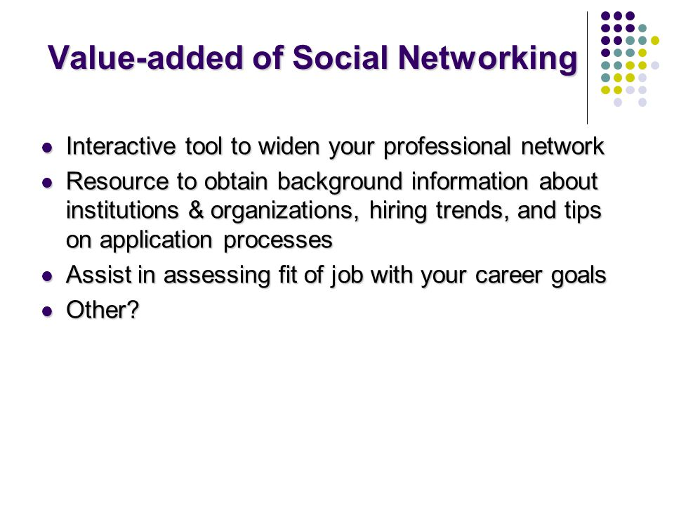 Value-added of Social Networking Interactive tool to widen your professional network Interactive tool to widen your professional network Resource to obtain background information about institutions & organizations, hiring trends, and tips on application processes Resource to obtain background information about institutions & organizations, hiring trends, and tips on application processes Assist in assessing fit of job with your career goals Assist in assessing fit of job with your career goals Other.