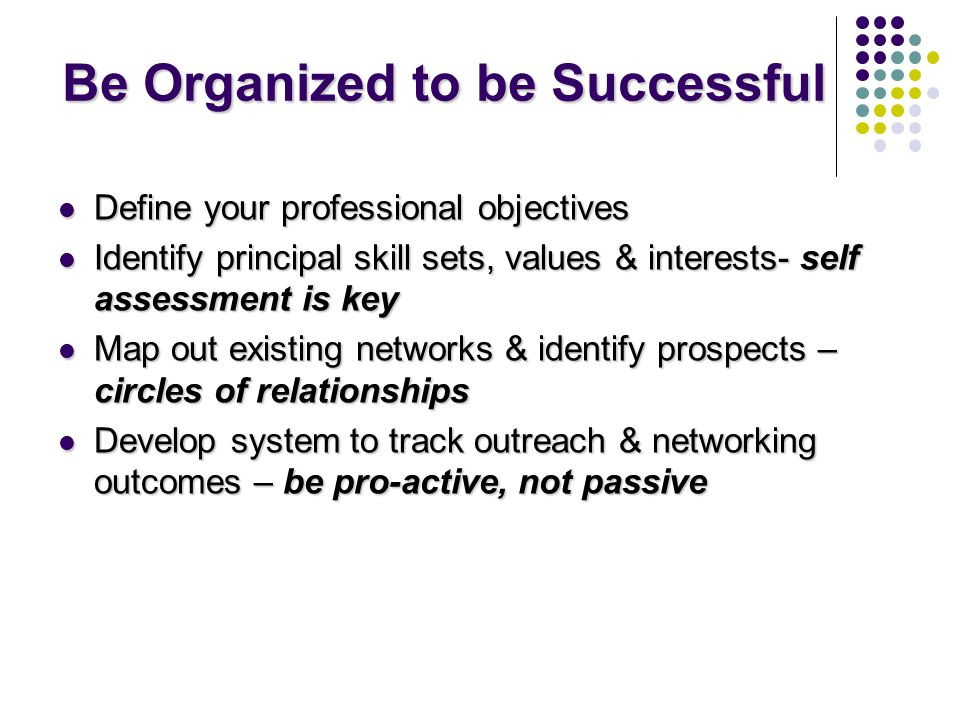 Be Organized to be Successful Define your professional objectives Define your professional objectives Identify principal skill sets, values & interests- self assessment is key Identify principal skill sets, values & interests- self assessment is key Map out existing networks & identify prospects – circles of relationships Map out existing networks & identify prospects – circles of relationships Develop system to track outreach & networking outcomes – be pro-active, not passive Develop system to track outreach & networking outcomes – be pro-active, not passive