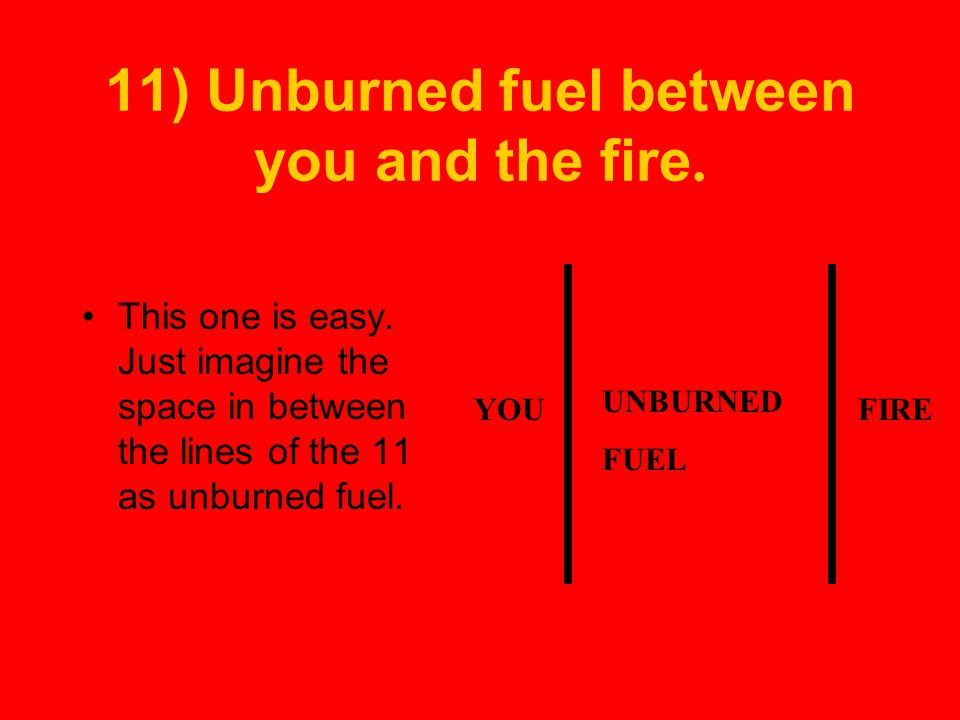 11) Unburned fuel between you and the fire.This one is easy.