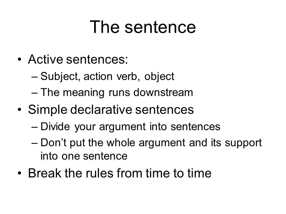 The sentence Active sentences: –Subject, action verb, object –The meaning runs downstream Simple declarative sentences –Divide your argument into sent