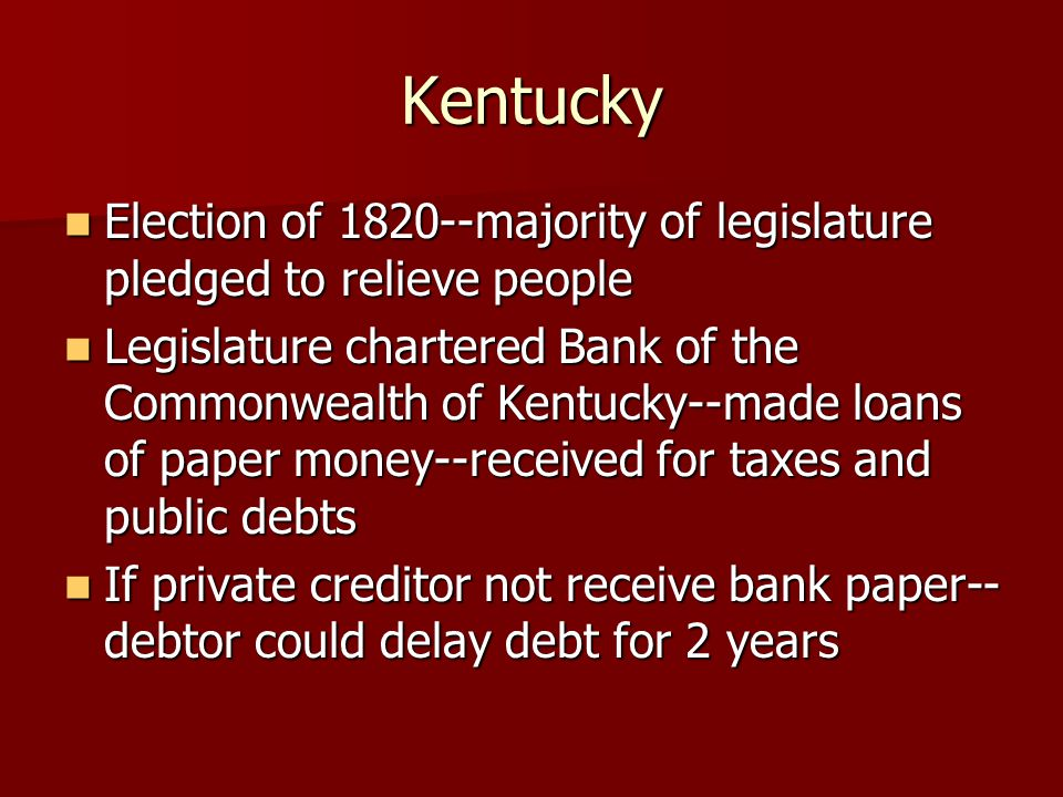 Kentucky Election of 1820--majority of legislature pledged to relieve people Election of 1820--majority of legislature pledged to relieve people Legislature chartered Bank of the Commonwealth of Kentucky--made loans of paper money--received for taxes and public debts Legislature chartered Bank of the Commonwealth of Kentucky--made loans of paper money--received for taxes and public debts If private creditor not receive bank paper-- debtor could delay debt for 2 years If private creditor not receive bank paper-- debtor could delay debt for 2 years
