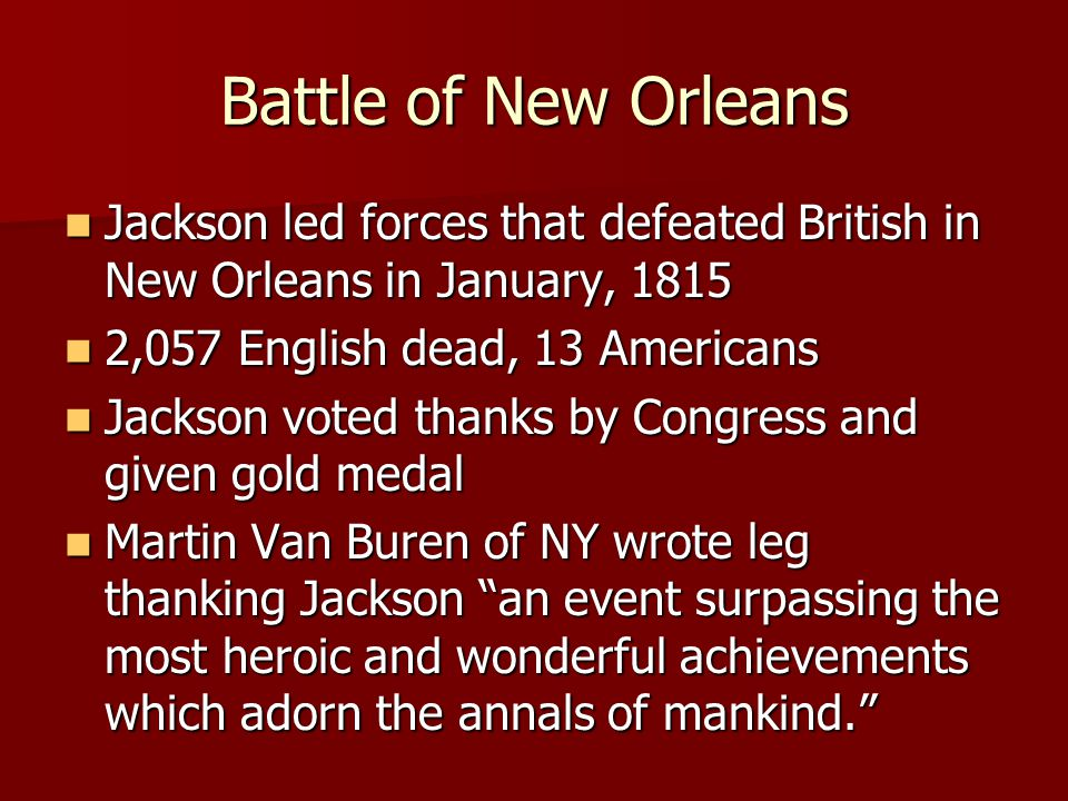Battle of New Orleans Jackson led forces that defeated British in New Orleans in January, 1815 Jackson led forces that defeated British in New Orleans in January, 1815 2,057 English dead, 13 Americans 2,057 English dead, 13 Americans Jackson voted thanks by Congress and given gold medal Jackson voted thanks by Congress and given gold medal Martin Van Buren of NY wrote leg thanking Jackson an event surpassing the most heroic and wonderful achievements which adorn the annals of mankind. Martin Van Buren of NY wrote leg thanking Jackson an event surpassing the most heroic and wonderful achievements which adorn the annals of mankind.