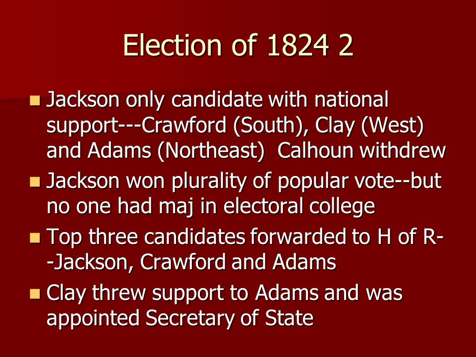 Election of 1824 2 Jackson only candidate with national support---Crawford (South), Clay (West) and Adams (Northeast) Calhoun withdrew Jackson only candidate with national support---Crawford (South), Clay (West) and Adams (Northeast) Calhoun withdrew Jackson won plurality of popular vote--but no one had maj in electoral college Jackson won plurality of popular vote--but no one had maj in electoral college Top three candidates forwarded to H of R- -Jackson, Crawford and Adams Top three candidates forwarded to H of R- -Jackson, Crawford and Adams Clay threw support to Adams and was appointed Secretary of State Clay threw support to Adams and was appointed Secretary of State