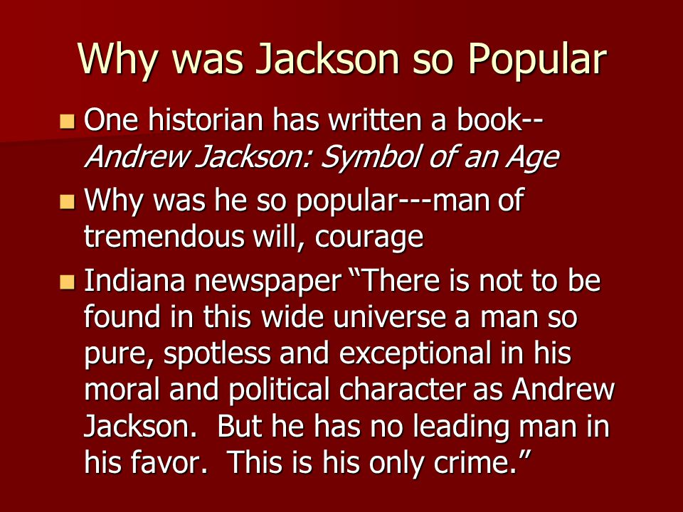 Why was Jackson so Popular One historian has written a book-- Andrew Jackson: Symbol of an Age One historian has written a book-- Andrew Jackson: Symbol of an Age Why was he so popular---man of tremendous will, courage Why was he so popular---man of tremendous will, courage Indiana newspaper There is not to be found in this wide universe a man so pure, spotless and exceptional in his moral and political character as Andrew Jackson.