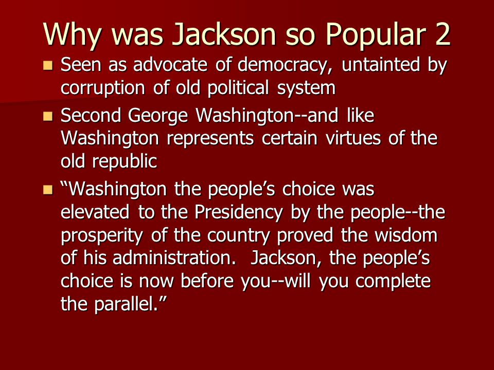 Why was Jackson so Popular 2 Seen as advocate of democracy, untainted by corruption of old political system Seen as advocate of democracy, untainted by corruption of old political system Second George Washington--and like Washington represents certain virtues of the old republic Second George Washington--and like Washington represents certain virtues of the old republic Washington the people's choice was elevated to the Presidency by the people--the prosperity of the country proved the wisdom of his administration.