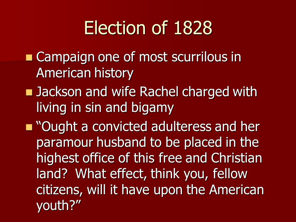 Election of 1828 Campaign one of most scurrilous in American history Campaign one of most scurrilous in American history Jackson and wife Rachel charged with living in sin and bigamy Jackson and wife Rachel charged with living in sin and bigamy Ought a convicted adulteress and her paramour husband to be placed in the highest office of this free and Christian land.