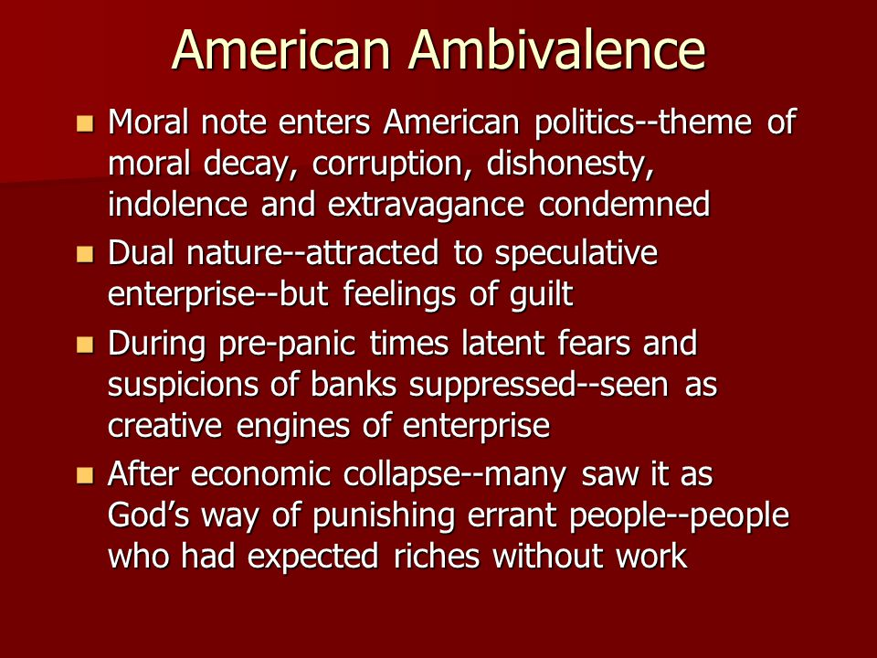 American Ambivalence Moral note enters American politics--theme of moral decay, corruption, dishonesty, indolence and extravagance condemned Moral note enters American politics--theme of moral decay, corruption, dishonesty, indolence and extravagance condemned Dual nature--attracted to speculative enterprise--but feelings of guilt Dual nature--attracted to speculative enterprise--but feelings of guilt During pre-panic times latent fears and suspicions of banks suppressed--seen as creative engines of enterprise During pre-panic times latent fears and suspicions of banks suppressed--seen as creative engines of enterprise After economic collapse--many saw it as God's way of punishing errant people--people who had expected riches without work After economic collapse--many saw it as God's way of punishing errant people--people who had expected riches without work