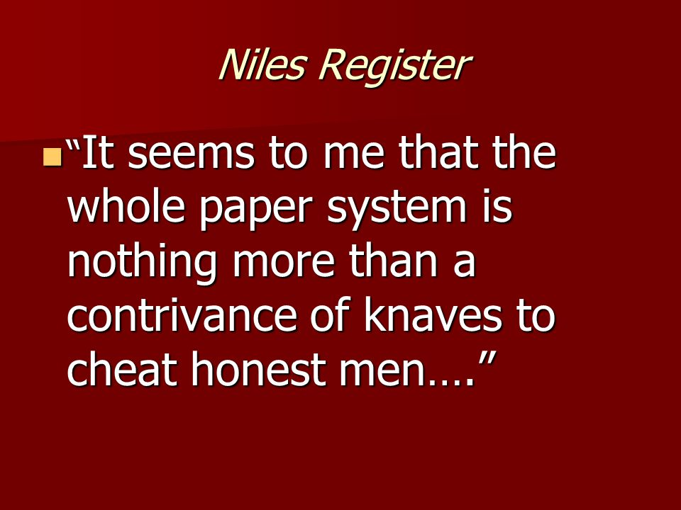 Niles Register It seems to me that the whole paper system is nothing more than a contrivance of knaves to cheat honest men…. It seems to me that the whole paper system is nothing more than a contrivance of knaves to cheat honest men….