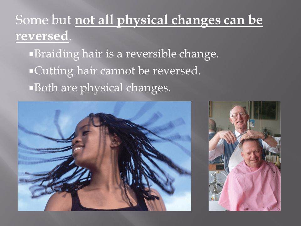 Some but not all physical changes can be reversed.  Braiding hair is a reversible change.  Cutting hair cannot be reversed.  Both are physical chan