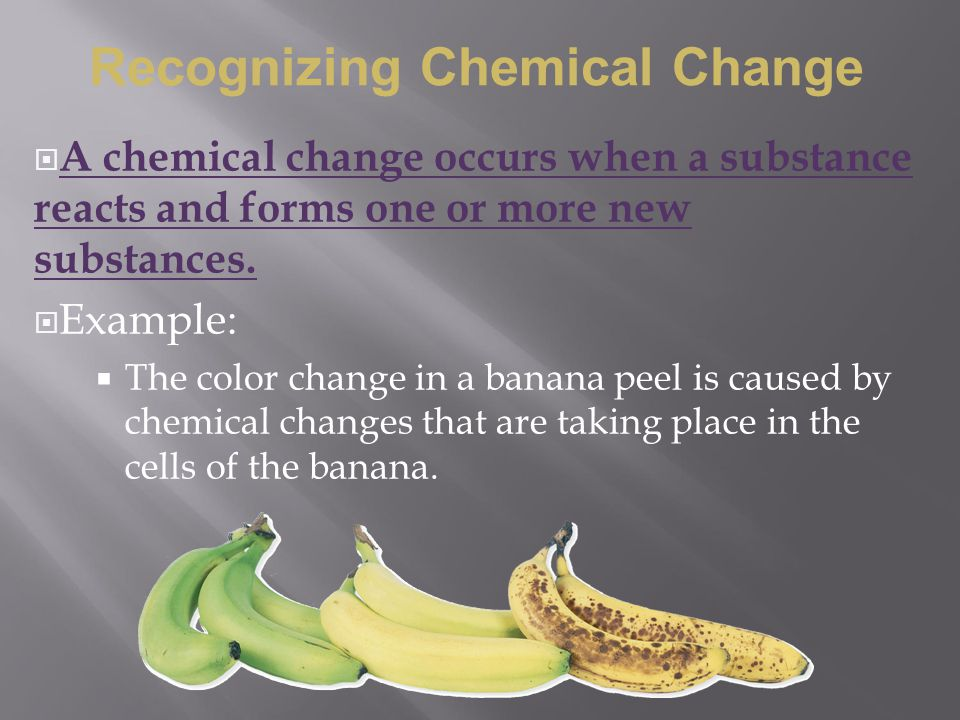  A chemical change occurs when a substance reacts and forms one or more new substances.  Example:  The color change in a banana peel is caused by c