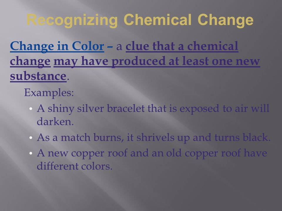 Change in Color – a clue that a chemical change may have produced at least one new substance. Examples: A shiny silver bracelet that is exposed to air