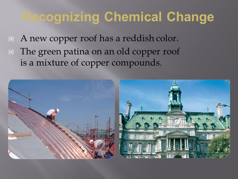 A new copper roof has a reddish color.  The green patina on an old copper roof is a mixture of copper compounds. Recognizing Chemical Change