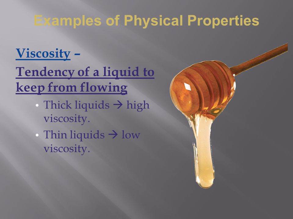 Viscosity – Tendency of a liquid to keep from flowing Thick liquids  high viscosity. Thin liquids  low viscosity. Examples of Physical Properties