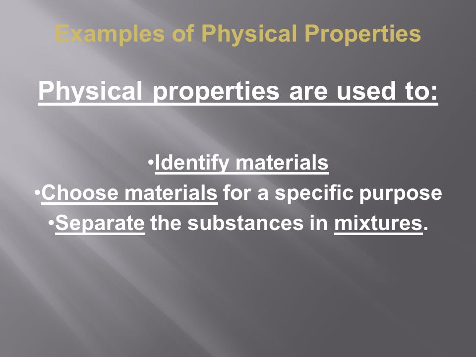 Physical properties are used to: Identify materials Choose materials for a specific purpose Separate the substances in mixtures. Examples of Physical