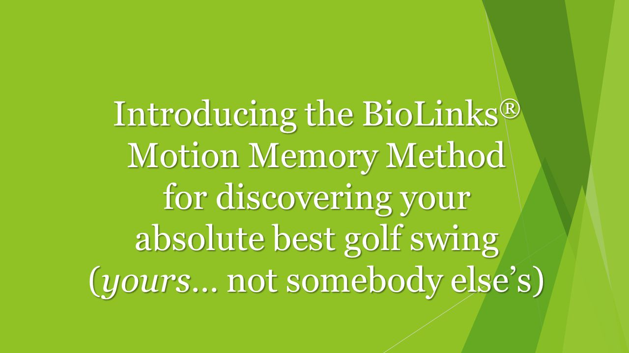 Introducing the BioLinks ® Motion Memory Method for discovering your absolute best golf swing (yours… not somebody else's)