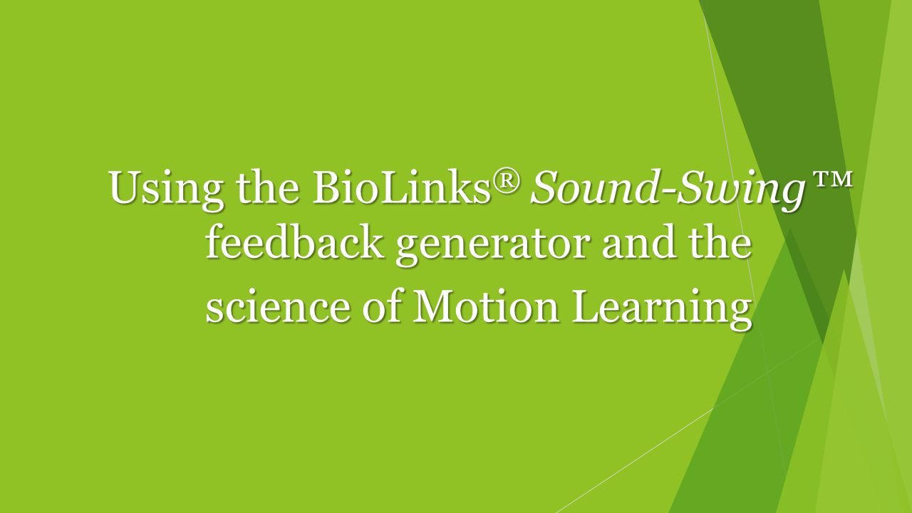 Using the BioLinks ® Sound-Swing™ feedback generator and the science of Motion Learning