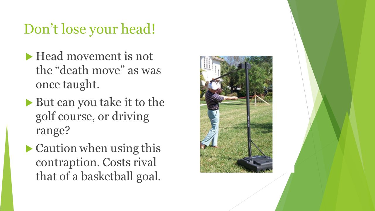 Don't lose your head.  Head movement is not the death move as was once taught.