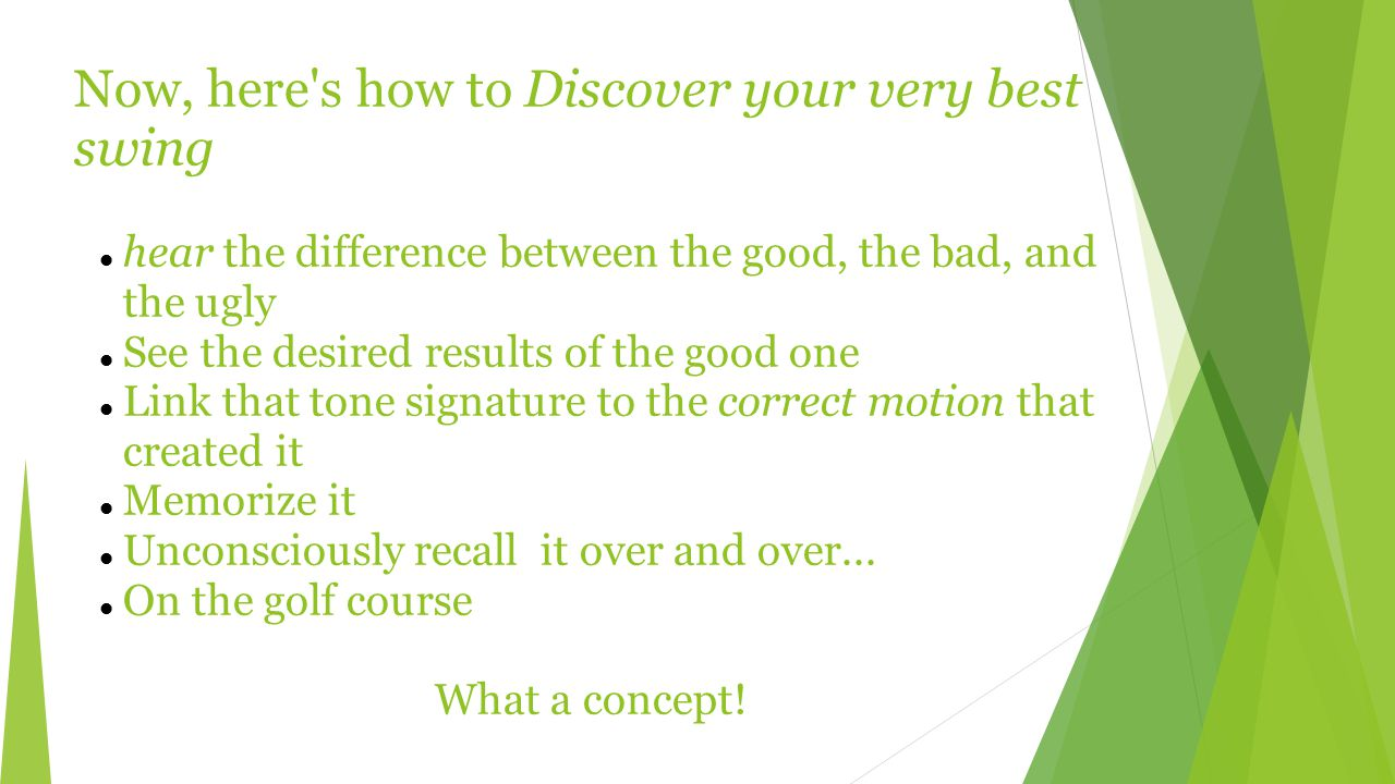Now, here s how to Discover your very best swing hear the difference between the good, the bad, and the ugly See the desired results of the good one Link that tone signature to the correct motion that created it Memorize it Unconsciously recall it over and over...
