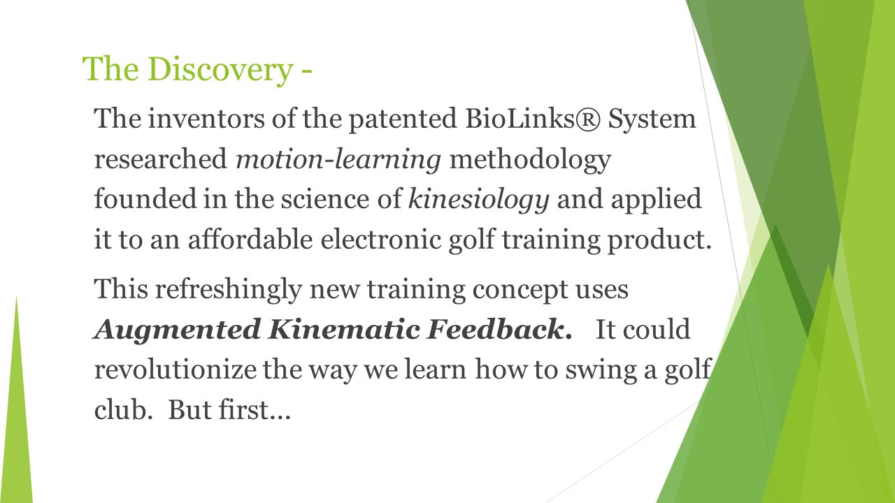 The Discovery - The inventors of the patented BioLinks® System researched motion-learning methodology founded in the science of kinesiology and applied it to an affordable electronic golf training product.
