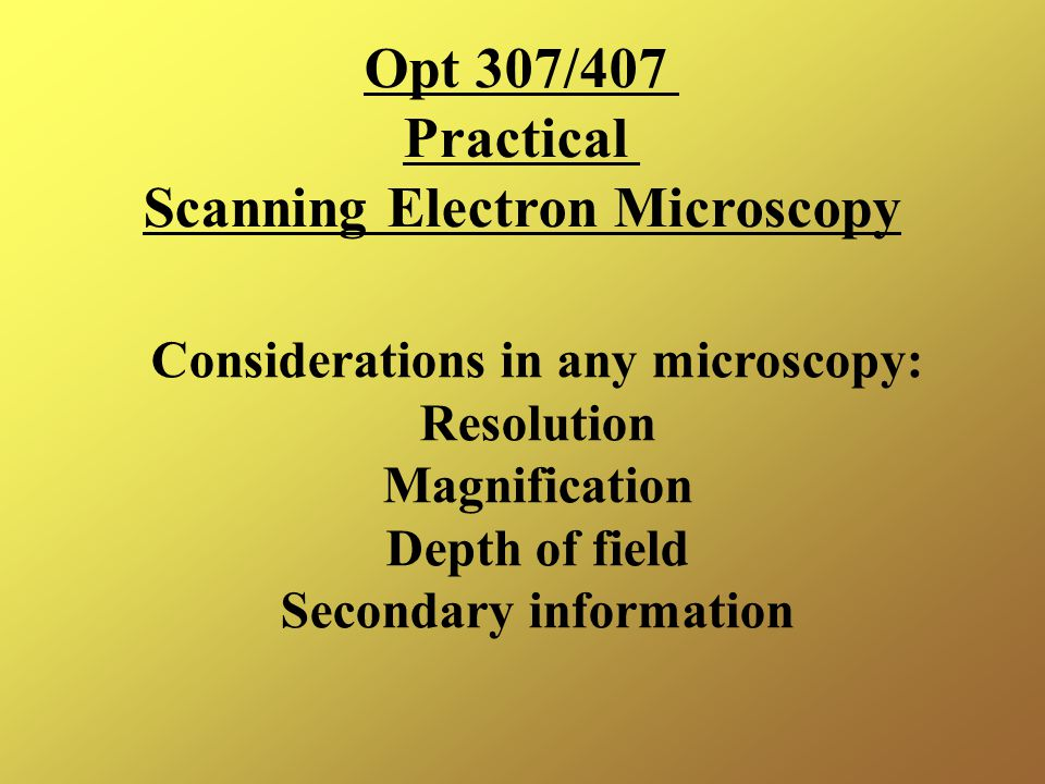 Opt 307/407 Practical Scanning Electron Microscopy Considerations in any microscopy: Resolution Magnification Depth of field Secondary information