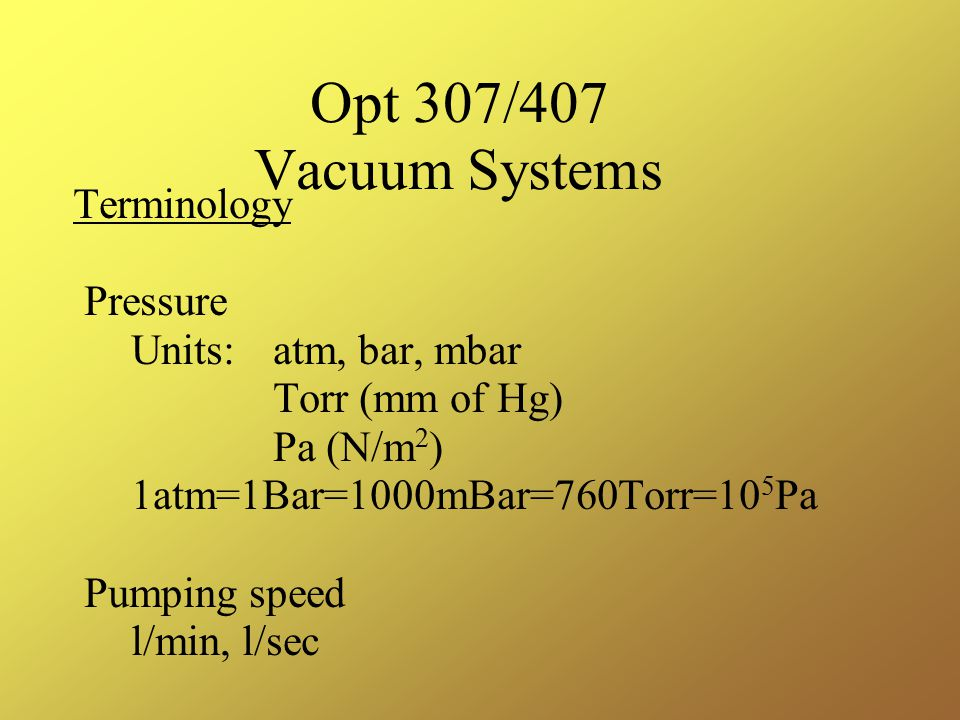 Opt 307/407 Vacuum Systems Terminology Pressure Units: atm, bar, mbar Torr (mm of Hg) Pa (N/m 2 ) 1atm=1Bar=1000mBar=760Torr=10 5 Pa Pumping speed l/min, l/sec