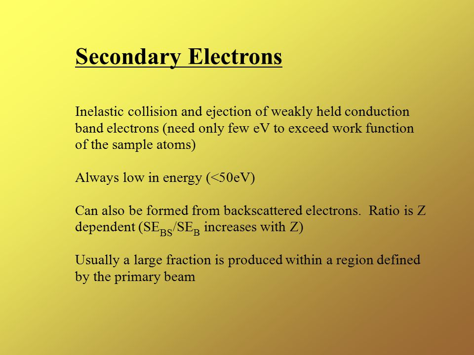 Secondary Electrons Inelastic collision and ejection of weakly held conduction band electrons (need only few eV to exceed work function of the sample atoms) Always low in energy (<50eV) Can also be formed from backscattered electrons.
