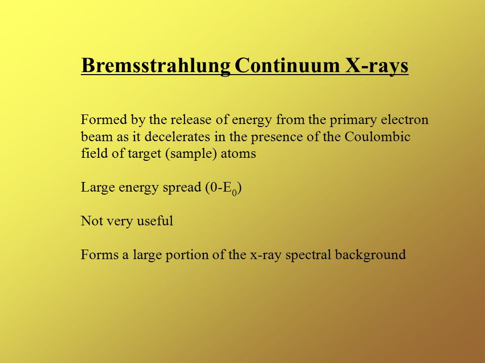 Bremsstrahlung Continuum X-rays Formed by the release of energy from the primary electron beam as it decelerates in the presence of the Coulombic field of target (sample) atoms Large energy spread (0-E 0 ) Not very useful Forms a large portion of the x-ray spectral background