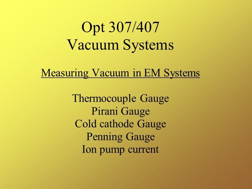 Opt 307/407 Vacuum Systems Measuring Vacuum in EM Systems Thermocouple Gauge Pirani Gauge Cold cathode Gauge Penning Gauge Ion pump current