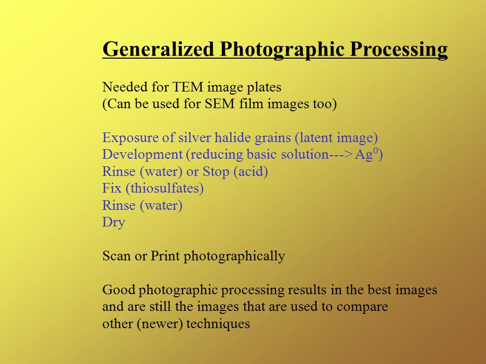 Generalized Photographic Processing Needed for TEM image plates (Can be used for SEM film images too) Exposure of silver halide grains (latent image) Development (reducing basic solution---> Ag 0 ) Rinse (water) or Stop (acid) Fix (thiosulfates) Rinse (water) Dry Scan or Print photographically Good photographic processing results in the best images and are still the images that are used to compare other (newer) techniques
