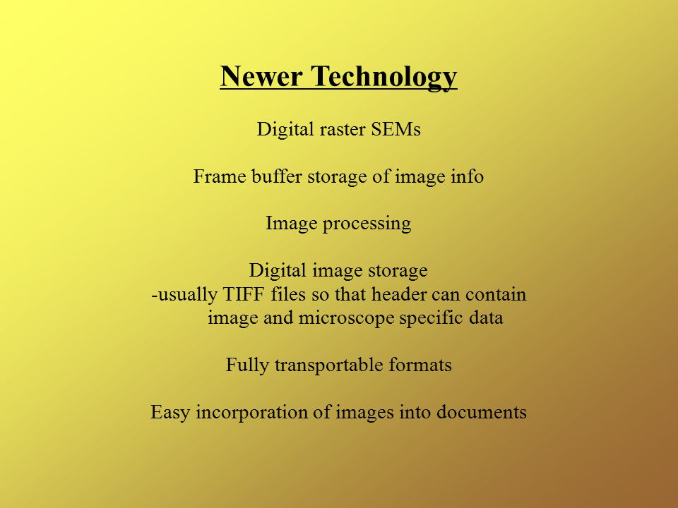 Newer Technology Digital raster SEMs Frame buffer storage of image info Image processing Digital image storage -usually TIFF files so that header can contain image and microscope specific data Fully transportable formats Easy incorporation of images into documents