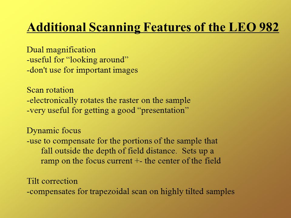 Additional Scanning Features of the LEO 982 Dual magnification -useful for looking around -don t use for important images Scan rotation -electronically rotates the raster on the sample -very useful for getting a good presentation Dynamic focus -use to compensate for the portions of the sample that fall outside the depth of field distance.