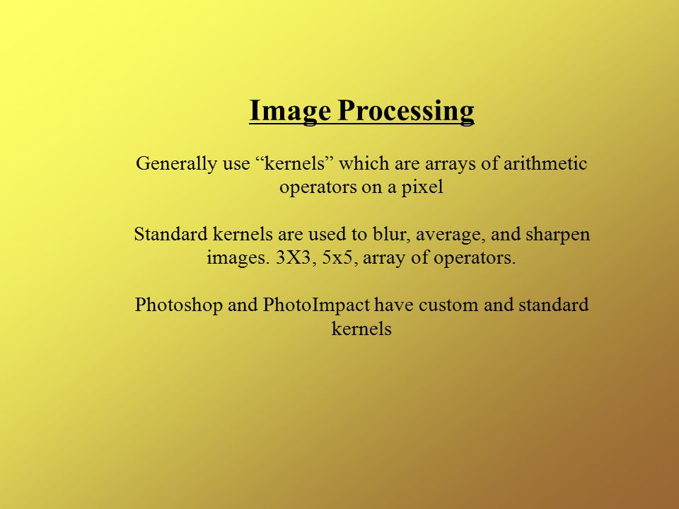 Image Processing Generally use kernels which are arrays of arithmetic operators on a pixel Standard kernels are used to blur, average, and sharpen images.