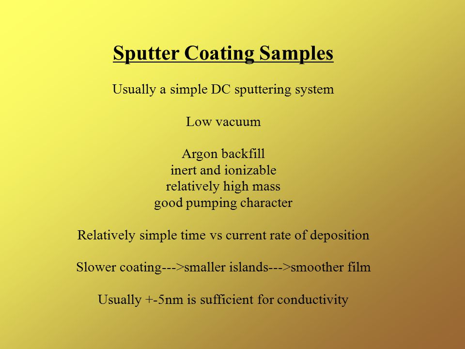 Sputter Coating Samples Usually a simple DC sputtering system Low vacuum Argon backfill inert and ionizable relatively high mass good pumping character Relatively simple time vs current rate of deposition Slower coating--->smaller islands--->smoother film Usually +-5nm is sufficient for conductivity